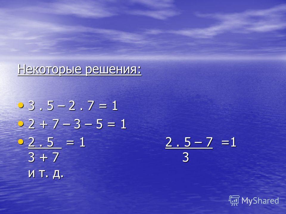 Некоторые решения: 3. 5 – 2. 7 = 1 3. 5 – 2. 7 = 1 2 + 7 – 3 – 5 = 1 2 + 7 – 3 – 5 = 1 2. 5 = 1 2. 5 – 7 =1 3 + 7 3 и т. д. 2. 5 = 1 2. 5 – 7 =1 3 + 7 3 и т. д.