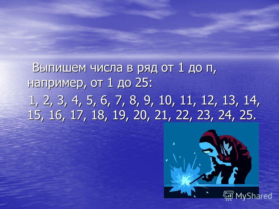 Выпишем числа в ряд от 1 до п, например, от 1 до 25: Выпишем числа в ряд от 1 до п, например, от 1 до 25: 1, 2, 3, 4, 5, 6, 7, 8, 9, 10, 11, 12, 13, 14, 15, 16, 17, 18, 19, 20, 21, 22, 23, 24, 25. 1, 2, 3, 4, 5, 6, 7, 8, 9, 10, 11, 12, 13, 14, 15, 16