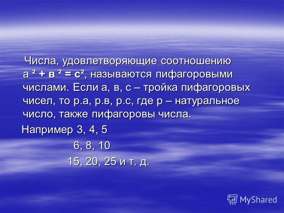 Числа, удовлетворяющие соотношению а ² + в ² = с², называются пифагоровыми числами. Если а, в, с – тройка пифагоровых чисел, то р.а, р.в, р.с, где р – натуральное число, также пифагоровы числа. Числа, удовлетворяющие соотношению а ² + в ² = с², назыв