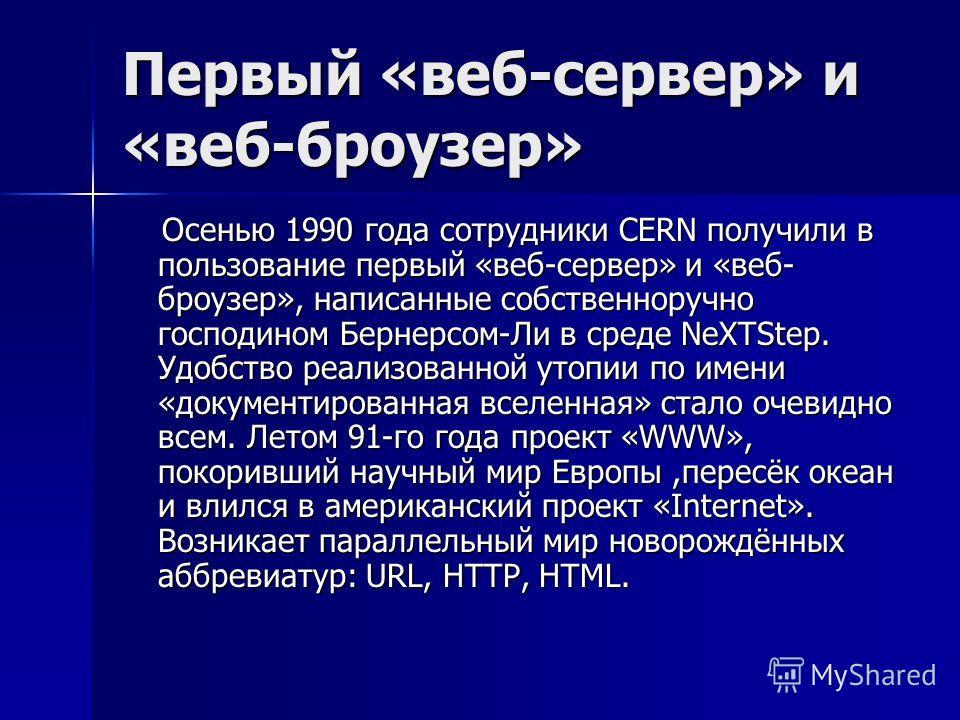 Первый «веб-сервер» и «веб-броузер» Осенью 1990 года сотрудники CERN получили в пользование первый «веб-сервер» и «веб- броузер», написанные собственноручно господином Бернерсом-Ли в среде NeXTStep. Удобство реализованной утопии по имени «документиро
