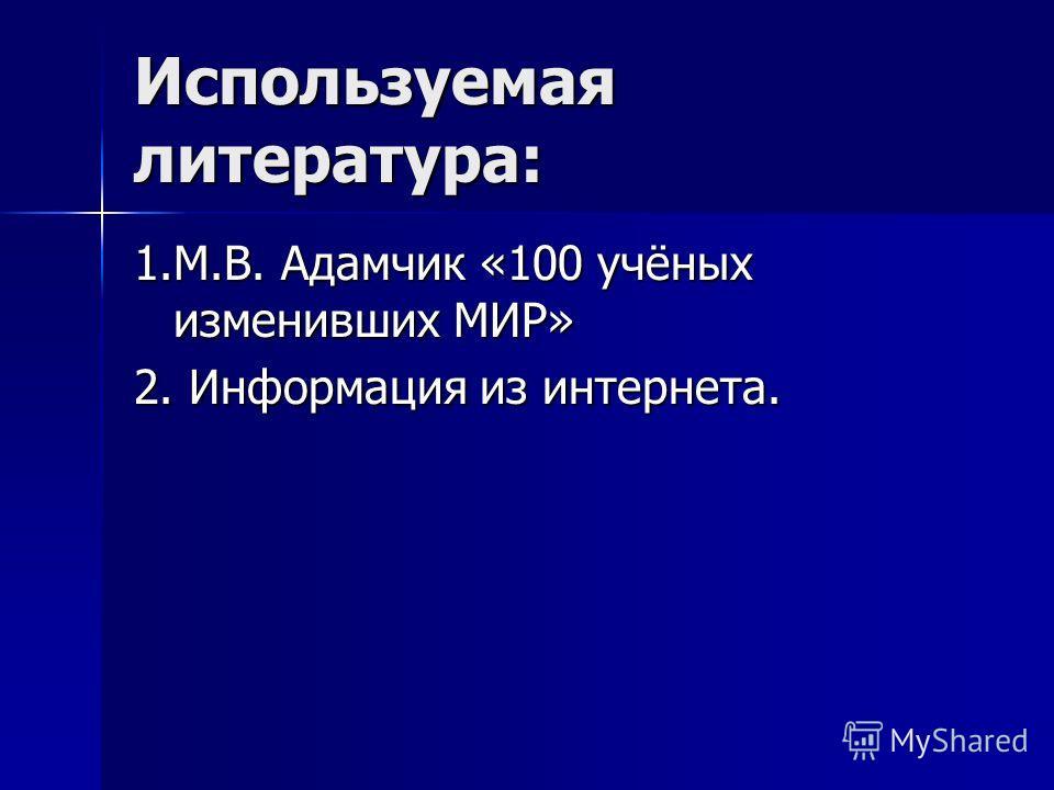 Используемая литература: 1.М.В. Адамчик «100 учёных изменивших МИР» 2. Информация из интернета.