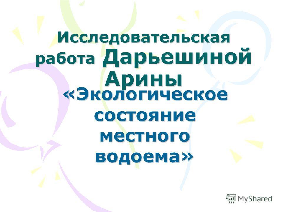 Исследовательская работа Дарьешиной Арины «Экологическое состояние местного водоема»