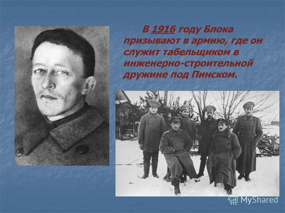 В 1916 году Блока призывают в армию, где он служит табельщиком в инженерно-строительной дружине под Пинском.