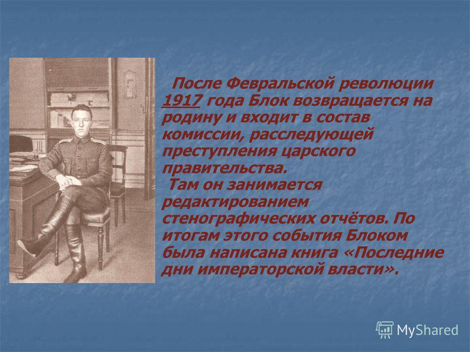 После Февральской революции 1917 года Блок возвращается на родину и входит в состав комиссии, расследующей преступления царского правительства. Там он занимается редактированием стенографических отчётов. По итогам этого события Блоком была написана к