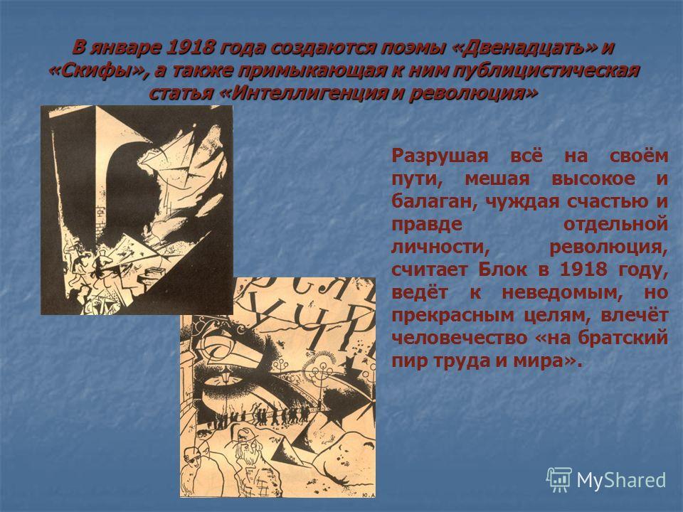 В январе 1918 года создаются поэмы «Двенадцать» и «Скифы», а также примыкающая к ним публицистическая статья «Интеллигенция и революция» Разрушая всё на своём пути, мешая высокое и балаган, чуждая счастью и правде отдельной личности, революция, счита