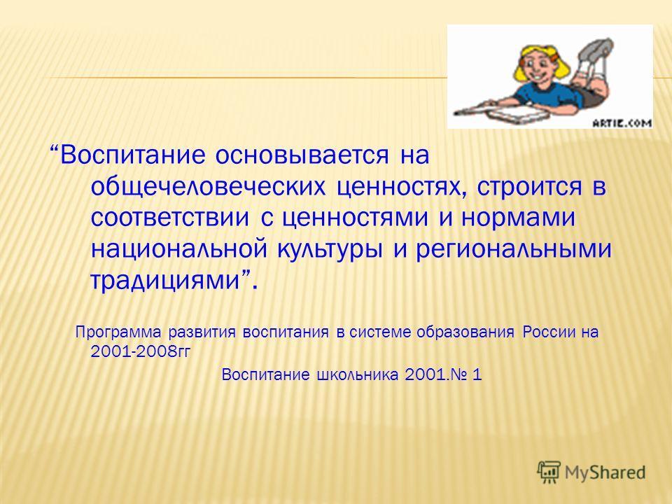 Воспитание основывается на общечеловеческих ценностях, строится в соответствии с ценностями и нормами национальной культуры и региональными традициями. Программа развития воспитания в системе образования России на 2001-2008гг Воспитание школьника 200