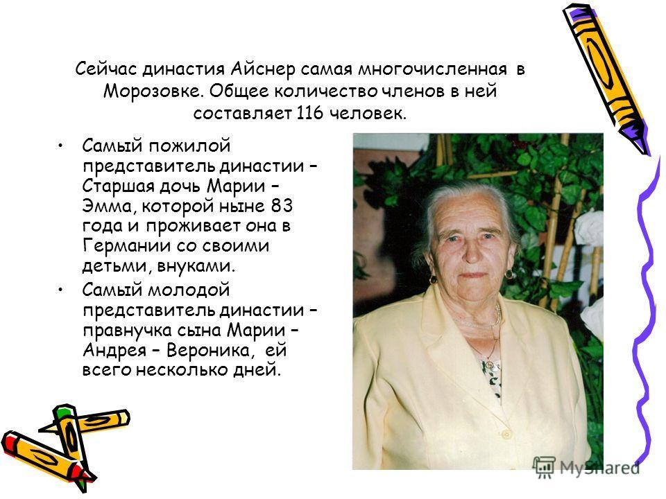 Сейчас династия Айснер самая многочисленная в Морозовке. Общее количество членов в ней составляет 116 человек. Самый пожилой представитель династии – Старшая дочь Марии – Эмма, которой ныне 83 года и проживает она в Германии со своими детьми, внуками