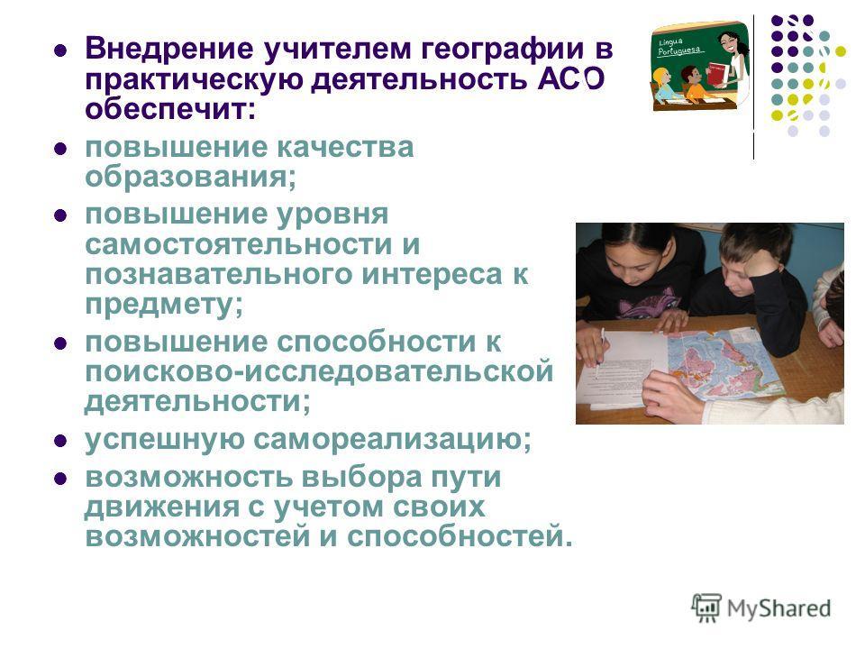 Внедрение учителем географии в практическую деятельность АСО обеспечит: повышение качества образования; повышение уровня самостоятельности и познавательного интереса к предмету; повышение способности к поисково-исследовательской деятельности; успешну