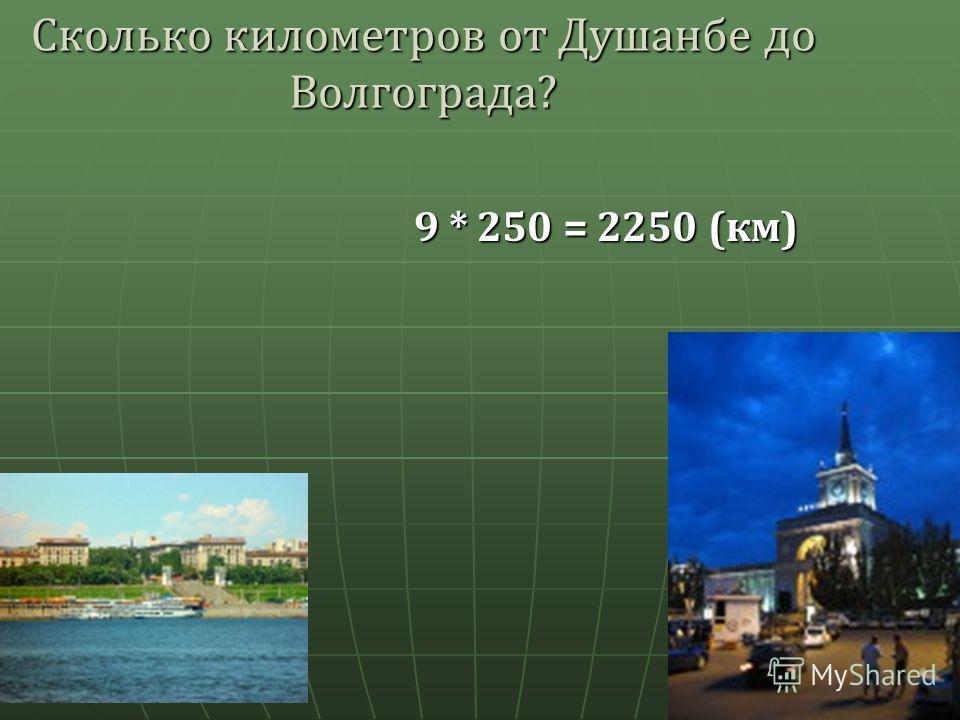 Сколько километров от Душанбе до Волгограда ? 9 * 250 = 2250 ( км )