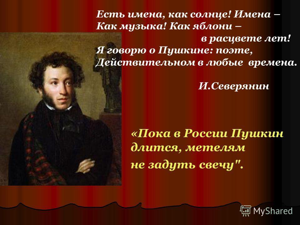 «Пока в России Пушкин длится, метелям не задуть свечу. Есть имена, как солнце! Имена – Как музыка! Как яблони – в расцвете лет! Я говорю о Пушкине: поэте, Действительном в любые времена. И.Северянин