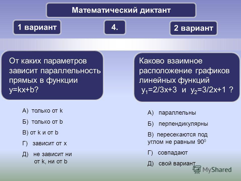 Математический диктант 1 вариант 2 вариант 4. А) только от k Б) только от b В) от k и от b Г) зависит от x Д) не зависит ни от k, ни от b От каких параметров зависит параллельность прямых в функции y=kx+b? Каково взаимное расположение графиков линейн