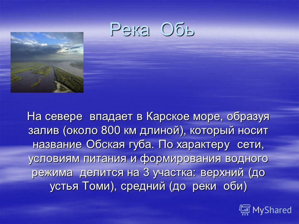 Река Обь На севере впадает в Карское море, образуя залив (около 800 км длиной), который носит название Обская губа. По характеру сети, условиям питания и формирования водного режима делится на 3 участка: верхний (до устья Томи), средний (до реки оби)