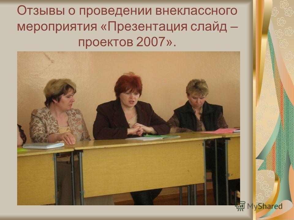 Отзывы о проведении внеклассного мероприятия «Презентация слайд – проектов 2007».
