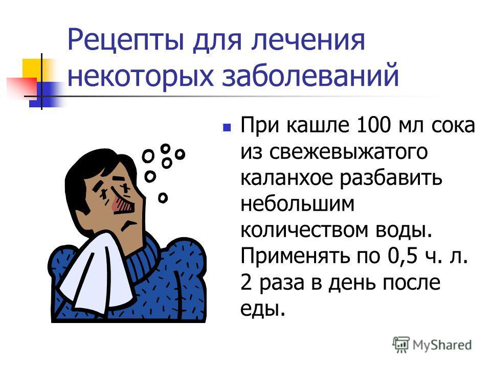 Рецепты для лечения некоторых заболеваний При кашле 100 мл сока из свежевыжатого каланхое разбавить небольшим количеством воды. Применять по 0,5 ч. л. 2 раза в день после еды.