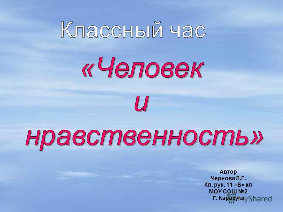Автор Чернова Л.Г. Кл. рук. 11 «Б» кл МОУ СОШ 2 Г. Карасука