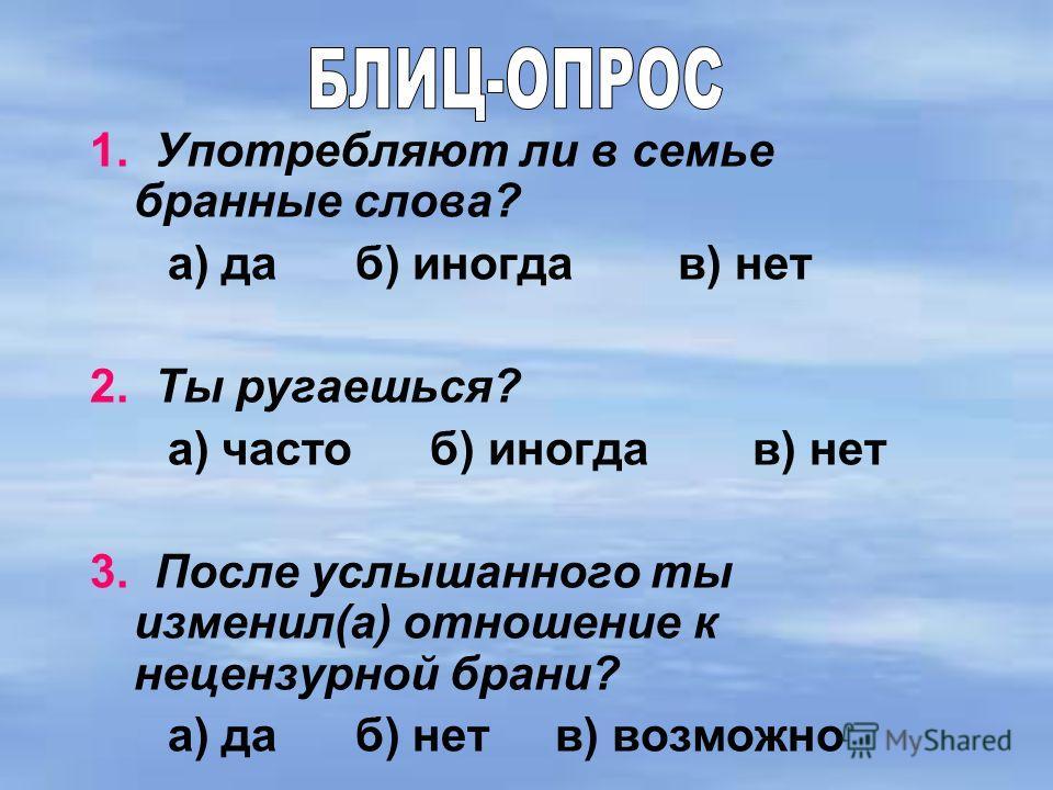 1. Употребляют ли в семье бранные слова? а) да б) иногда в) нет 2. Ты ругаешься? а) часто б) иногда в) нет 3. После услышанного ты изменил(а) отношение к нецензурной брани? а) да б) нет в) возможно