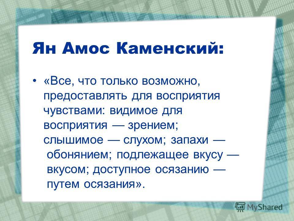 Ян Амос Каменский: «Все, что только возможно, предоставлять для восприятия чувствами: видимое для восприятия зрением; слышимое слухом; запахи обонянием; подлежащее вкусу вкусом; доступное осязанию путем осязания».