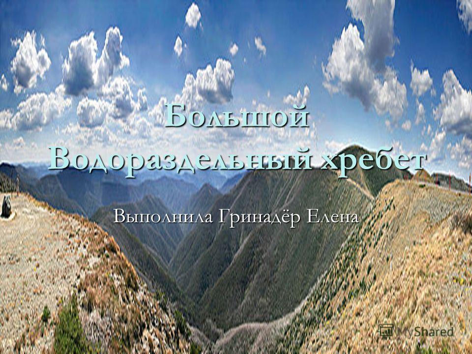 Большой Водораздельный хребет Выполнила Гринадёр Елена