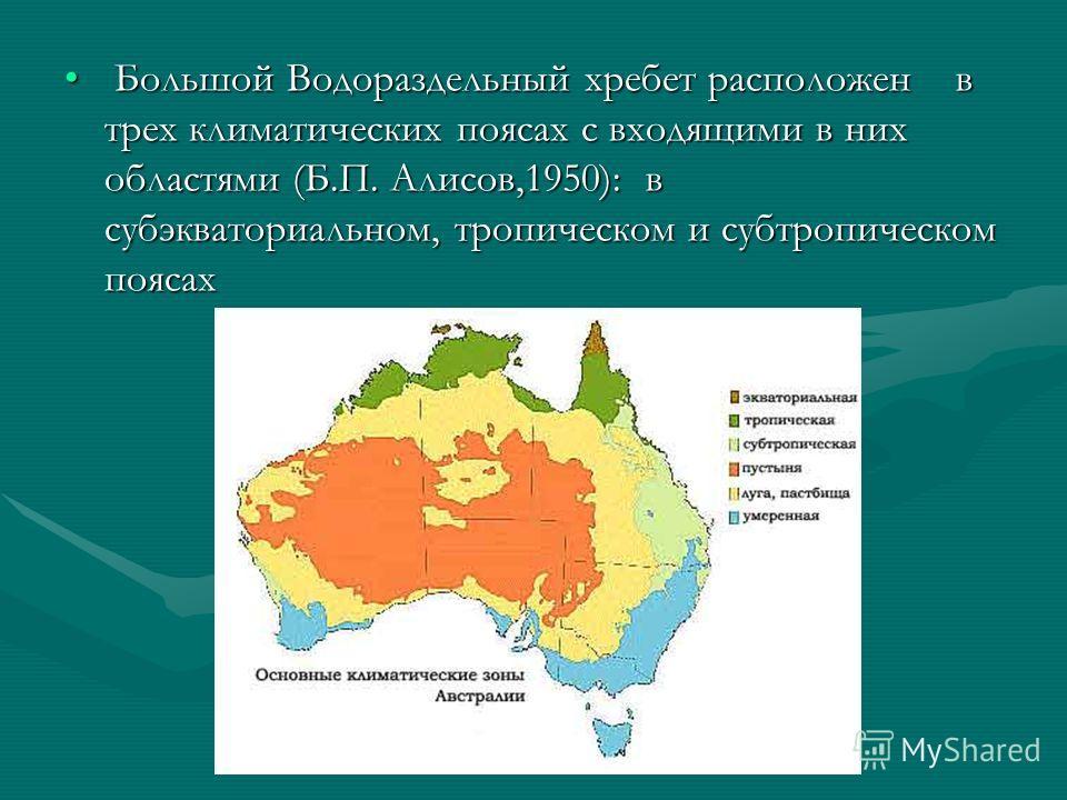 Большой Водораздельный хребет расположен в трех климатических поясах с входящими в них областями (Б.П. Алисов,1950): в субэкваториальном, тропическом и субтропическом поясах Большой Водораздельный хребет расположен в трех климатических поясах с входя