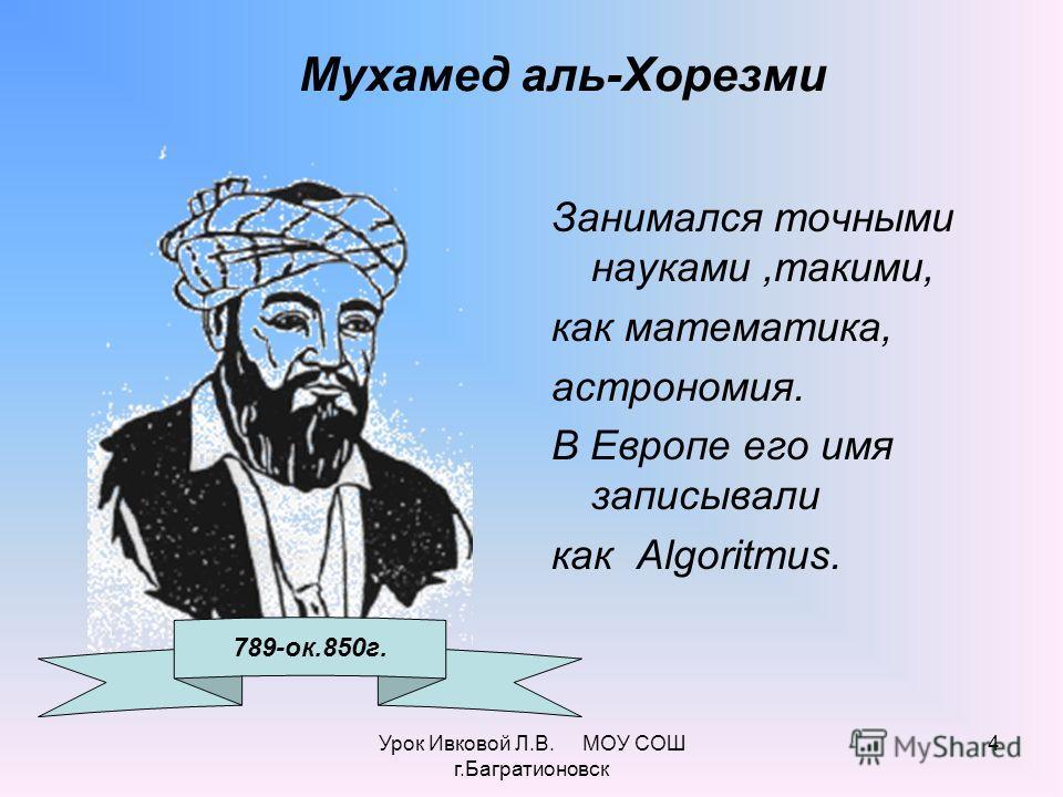 Урок Ивковой Л.В. МОУ СОШ г.Багратионовск 4 Мухамед аль-Хорезми Занимался точными науками,такими, как математика, астрономия. В Европе его имя записывали как Algoritmus. 789-ок.850г.