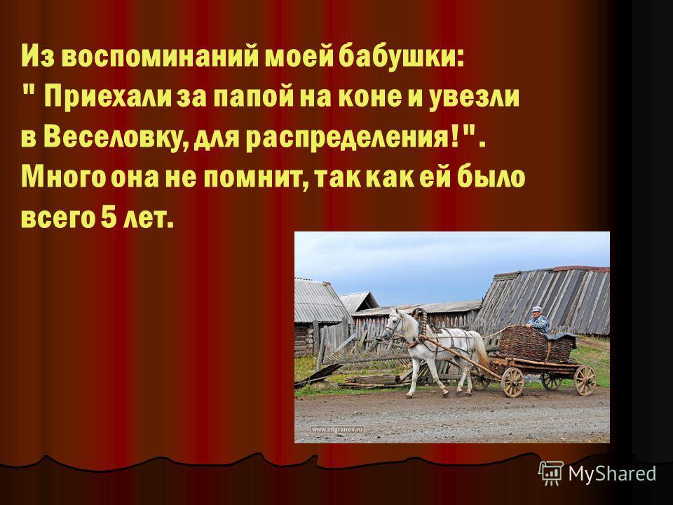 Из воспоминаний моей бабушки:  Приехали за папой на коне и увезли в Веселовку, для распределения!. Много она не помнит, так как ей было всего 5 лет.