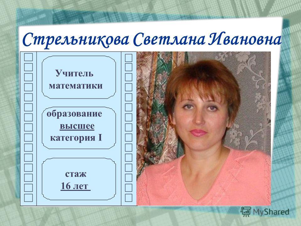 Стрельникова Светлана Ивановна Учитель математики образование высшее категория I стаж 16 лет