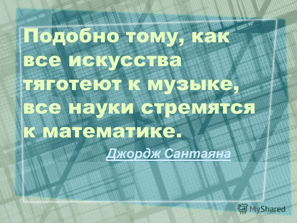 Подобно тому, как все искусства тяготеют к музыке, все науки стремятся к математике. Джордж Сантаяна
