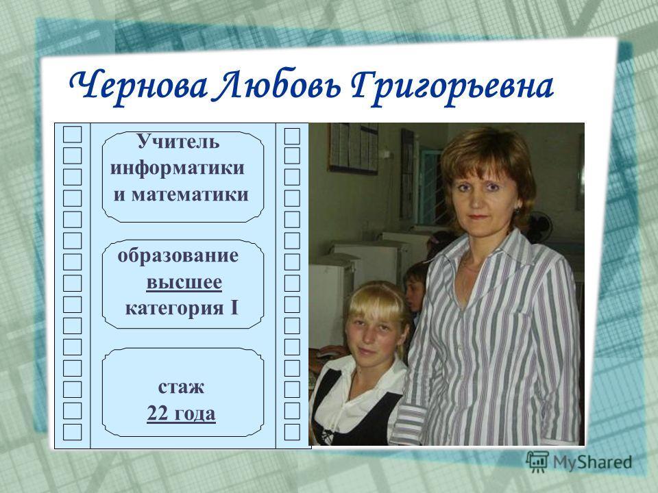 Чернова Любовь Григорьевна Учитель информатики и математики образование высшее категория I стаж 22 года