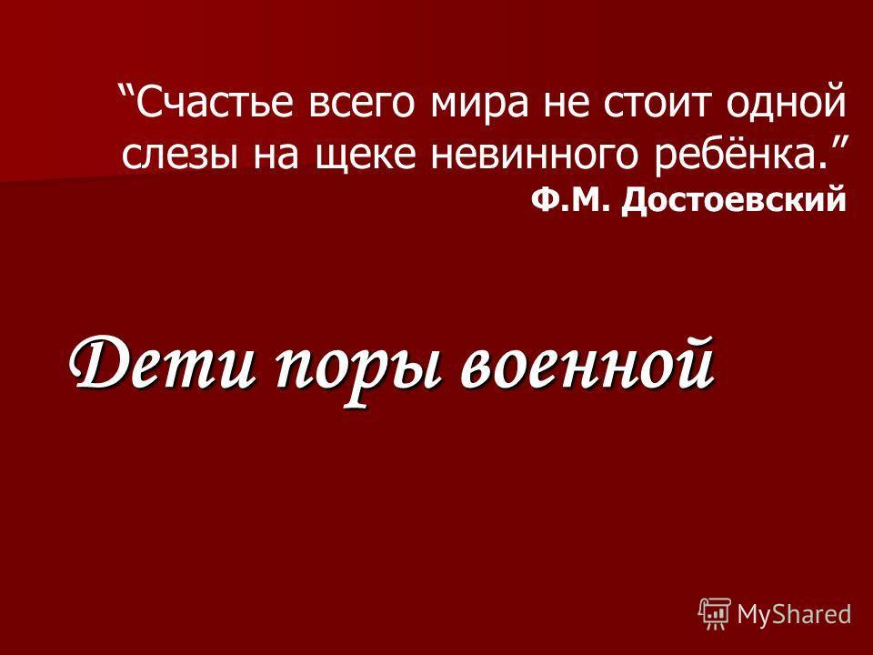 Счастье всего мира не стоит одной слезы на щеке невинного ребёнка. Ф.М. Достоевский Дети поры военной