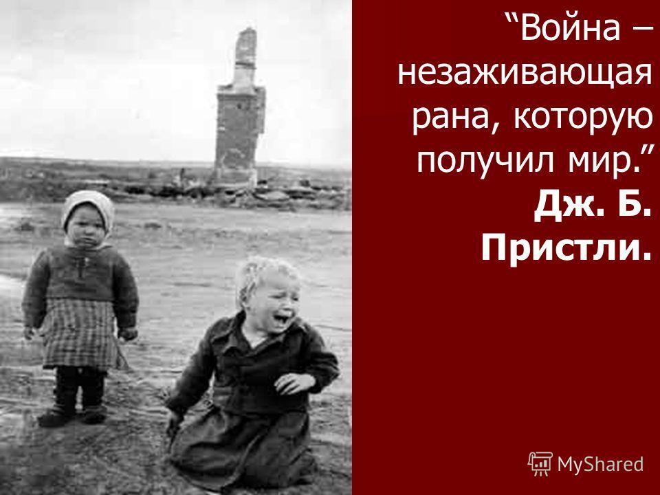 Война – незаживающая рана, которую получил мир. Дж. Б. Пристли.