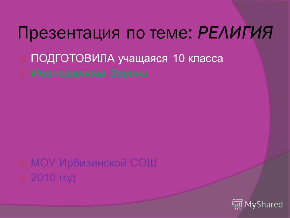 Презентация по теме: РЕЛИГИЯ ПОДГОТОВИЛА учащаяся 10 класса Имангазинова Зарина МОУ Ирбизинской СОШ 2010 год