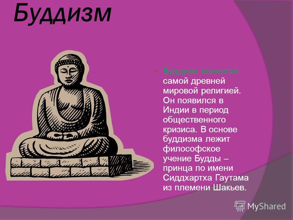 Буддизм Буддизм является самой древней мировой религией. Он появился в Индии в период общественного кризиса. В основе буддизма лежит философское учение Будды – принца по имени Сиддхартха Гаутама из племени Шакьев.