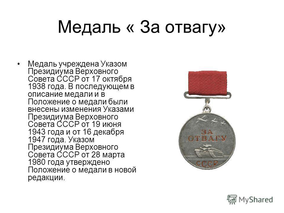 Медаль « За отвагу» Медаль учреждена Указом Президиума Верховного Совета СССР от 17 октября 1938 года. В последующем в описание медали и в Положение о медали были внесены изменения Указами Президиума Верховного Совета СССР от 19 июня 1943 года и от 1
