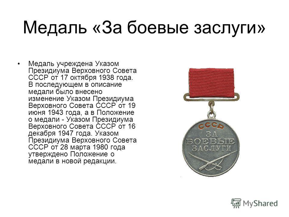 Медаль «За боевые заслуги» Медаль учреждена Указом Президиума Верховного Совета СССР от 17 октября 1938 года. В последующем в описание медали было внесено изменение Указом Президиума Верховного Совета СССР от 19 июня 1943 года, а в Положение о медали