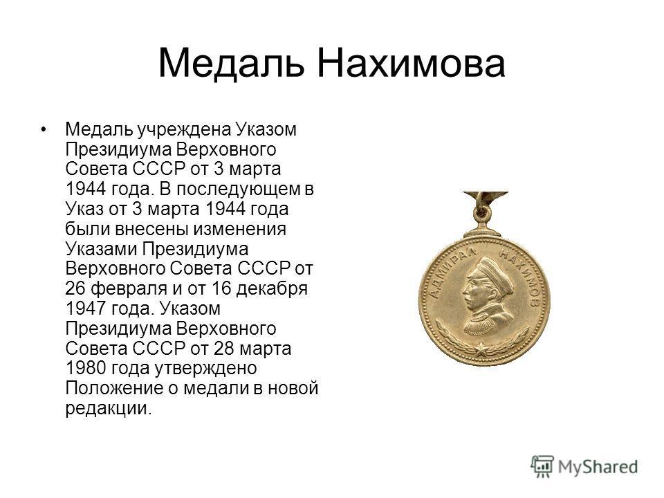 Медаль Нахимова Медаль учреждена Указом Президиума Верховного Совета СССР от 3 марта 1944 года. В последующем в Указ от 3 марта 1944 года были внесены изменения Указами Президиума Верховного Совета СССР от 26 февраля и от 16 декабря 1947 года. Указом
