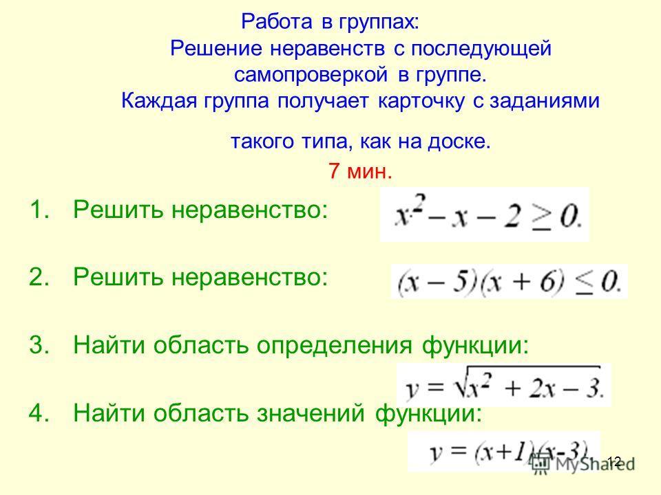 12 Работа в группах: Решение неравенств с последующей самопроверкой в группе. Каждая группа получает карточку с заданиями такого типа, как на доске. 7 мин. 1.Решить неравенство: 2.Решить неравенство: 3.Найти область определения функции: 4.Найти облас