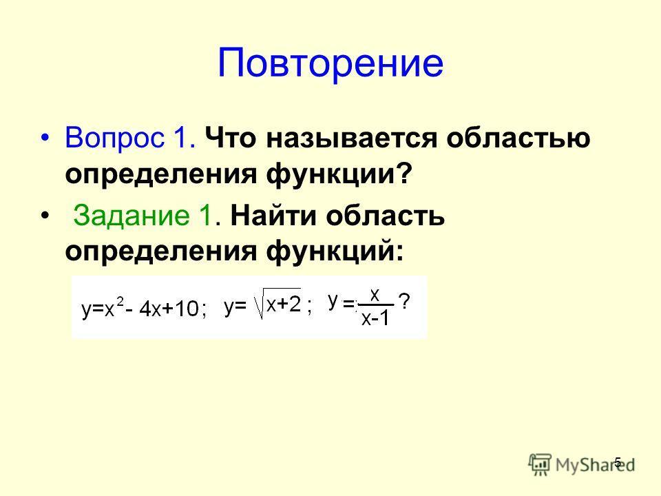 5 Повторение Вопрос 1. Что называется областью определения функции? Задание 1. Найти область определения функций: