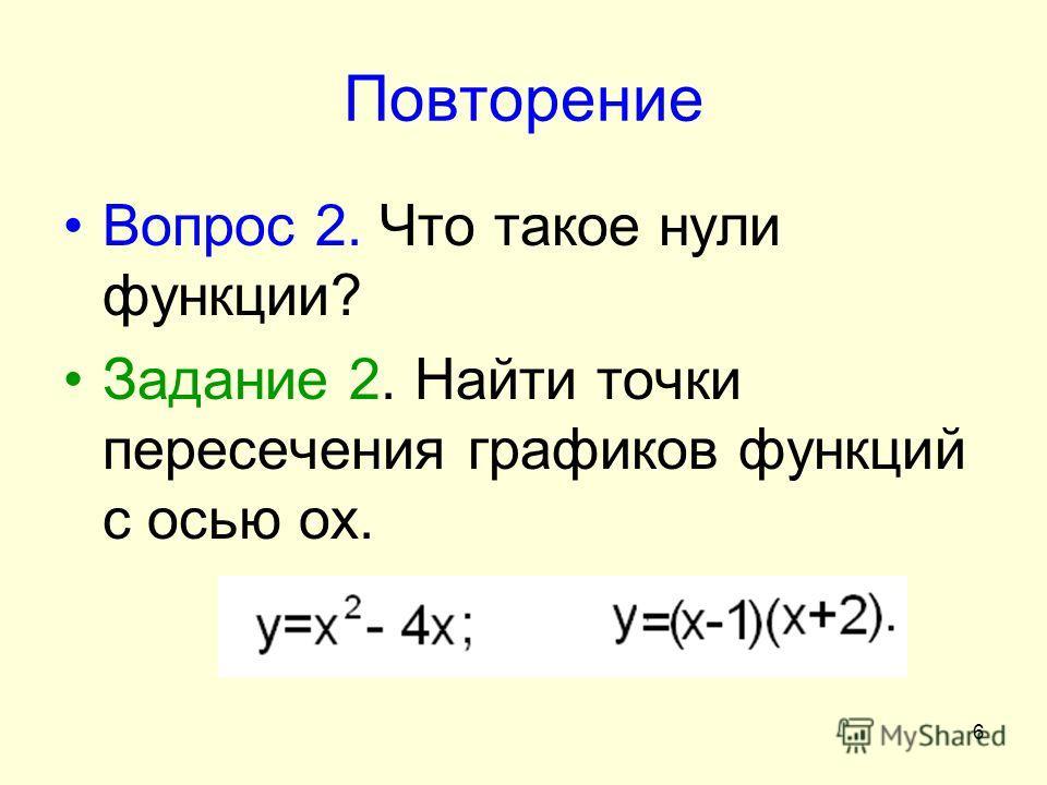 6 Повторение Вопрос 2. Что такое нули функции? Задание 2. Найти точки пересечения графиков функций с осью ох.