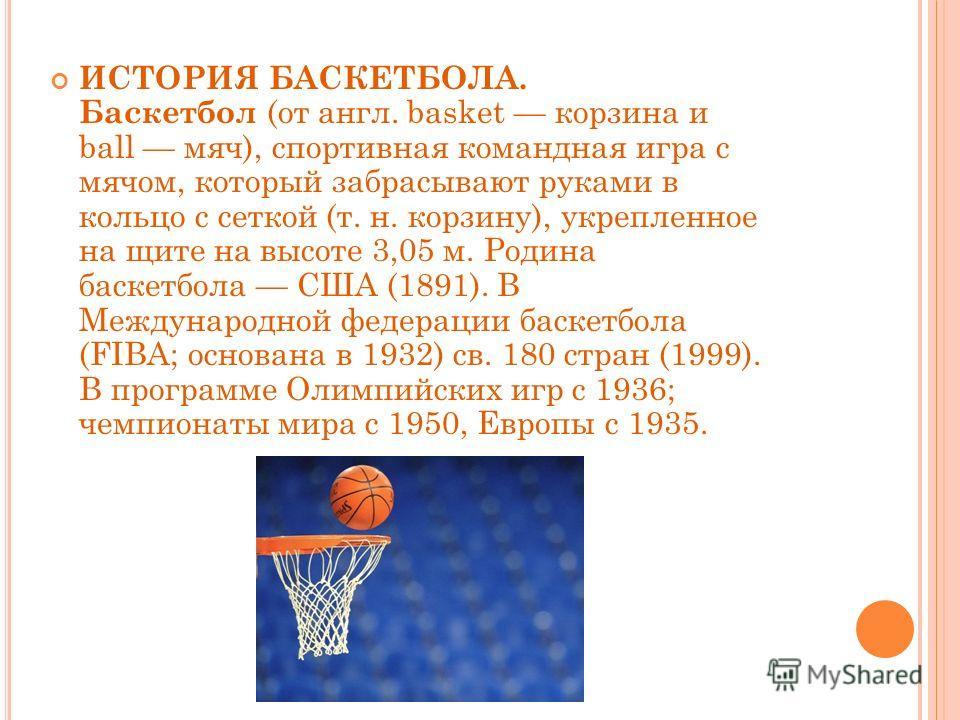 ИСТОРИЯ БАСКЕТБОЛА. Баскетбол (от англ. basket корзина и ball мяч), спортивная командная игра с мячом, который забрасывают руками в кольцо с сеткой (т. н. корзину), укрепленное на щите на высоте 3,05 м. Родина баскетбола США (1891). В Международной ф