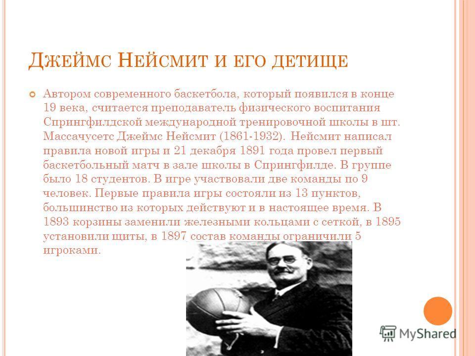 Д ЖЕЙМС Н ЕЙСМИТ И ЕГО ДЕТИЩЕ Автором современного баскетбола, который появился в конце 19 века, считается преподаватель физического воспитания Спрингфилдской международной тренировочной школы в шт. Массачусетс Джеймс Нейсмит (1861-1932). Нейсмит нап