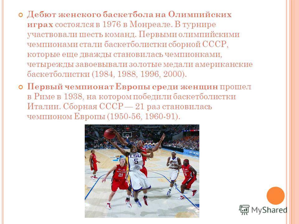 Дебют женского баскетбола на Олимпийских играх состоялся в 1976 в Монреале. В турнире участвовали шесть команд. Первыми олимпийскими чемпионами стали баскетболистки сборной СССР, которые еще дважды становилась чемпионками, четырежды завоевывали золот