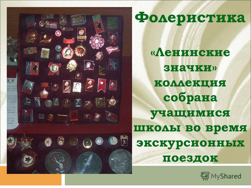 Фолеристика «Ленинские значки» коллекция собрана учащимися школы во время экскурсионных поездок