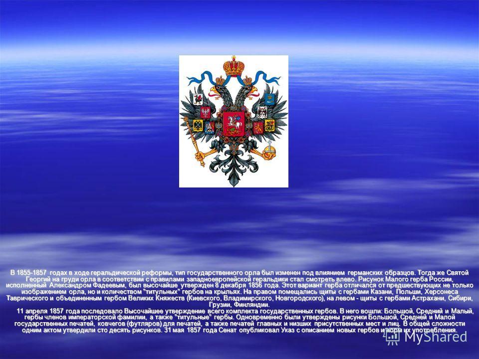 В 1855-1857 годах в ходе геральдической реформы, тип государственного орла был изменен под влиянием германских образцов. Тогда же Святой Георгий на груди орла в соответствии с правилами западноевропейской геральдики стал смотреть влево. Рисунок Малог