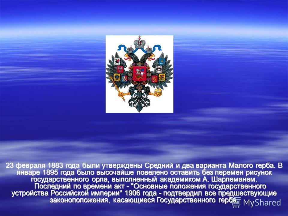 23 февраля 1883 года были утверждены Средний и два варианта Малого герба. В январе 1895 года было высочайше повелено оставить без перемен рисунок государственного орла, выполненный академиком А. Шарлеманем. Последний по времени акт -