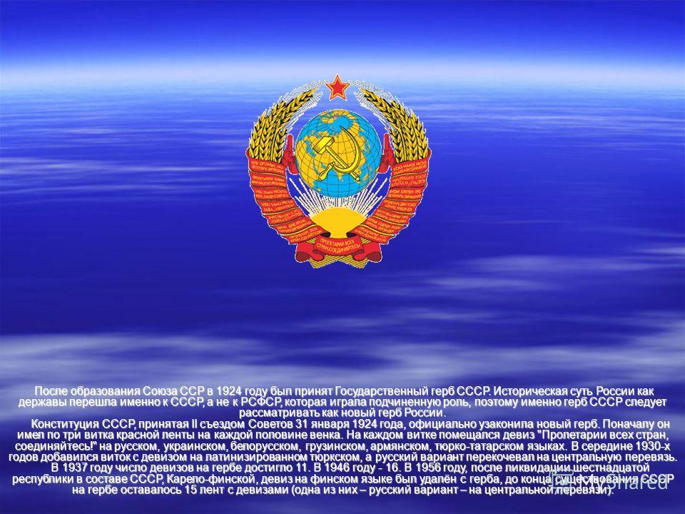 После образования Союза ССР в 1924 году был принят Государственный герб СССР. Историческая суть России как державы перешла именно к СССР, а не к РСФСР, которая играла подчиненную роль, поэтому именно герб СССР следует рассматривать как новый герб Рос