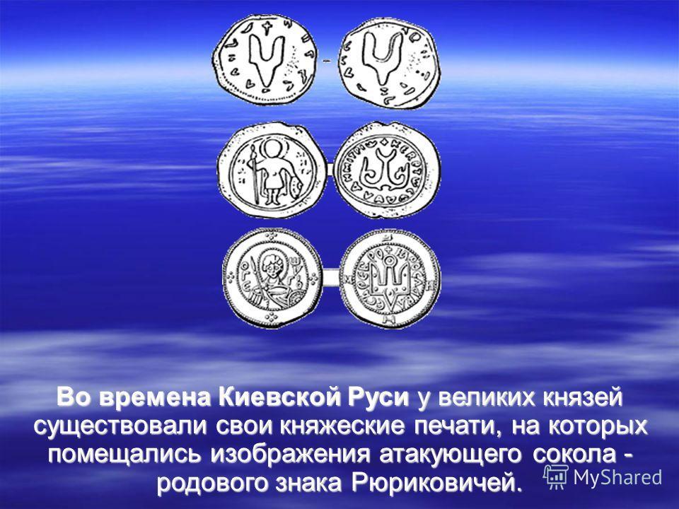 Во времена Киевской Руси у великих князей существовали свои княжеские печати, на которых помещались изображения атакующего сокола - родового знака Рюриковичей.