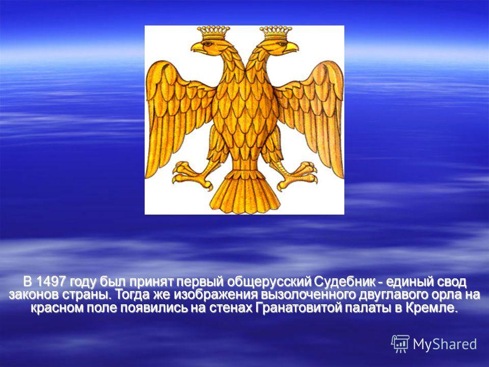 В 1497 году был принят первый общерусский Судебник - единый свод законов страны. Тогда же изображения вызолоченного двуглавого орла на красном поле появились на стенах Гранатовитой палаты в Кремле.