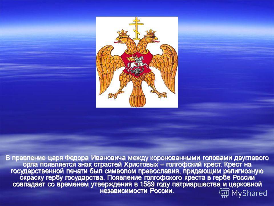 В правление царя Федора Ивановича между коронованными головами двуглавого орла появляется знак страстей Христовых – голгофский крест. Крест на государственной печати был символом православия, придающим религиозную окраску гербу государства. Появление