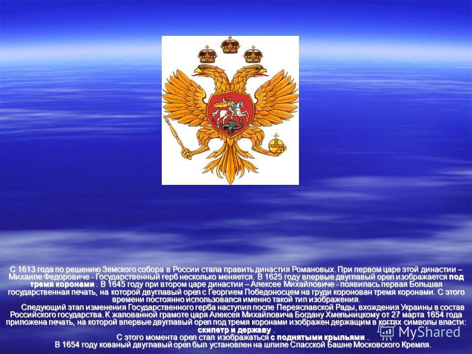 С 1613 года по решению Земского собора в России стала править династия Романовых. При первом царе этой династии – Михаиле Федоровиче - Государственный герб несколько меняется. В 1625 году впервые двуглавый орел изображается под тремя коронами. В 1645
