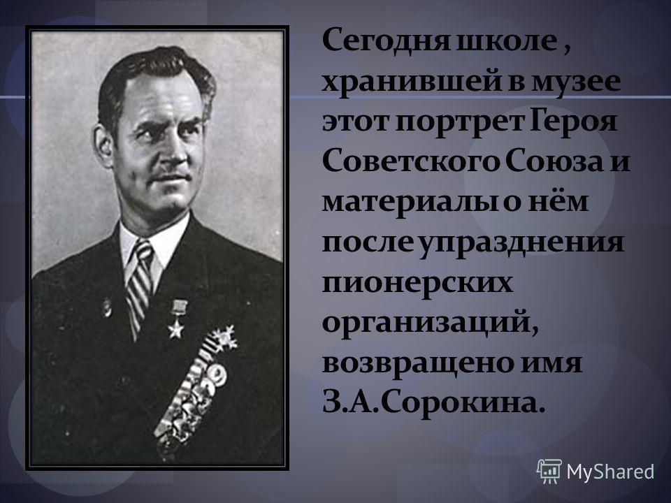 Сегодня школе, хранившей в музее этот портрет Героя Советского Союза и материалы о нём после упразднения пионерских организаций, возвращено имя З.А.Сорокина.